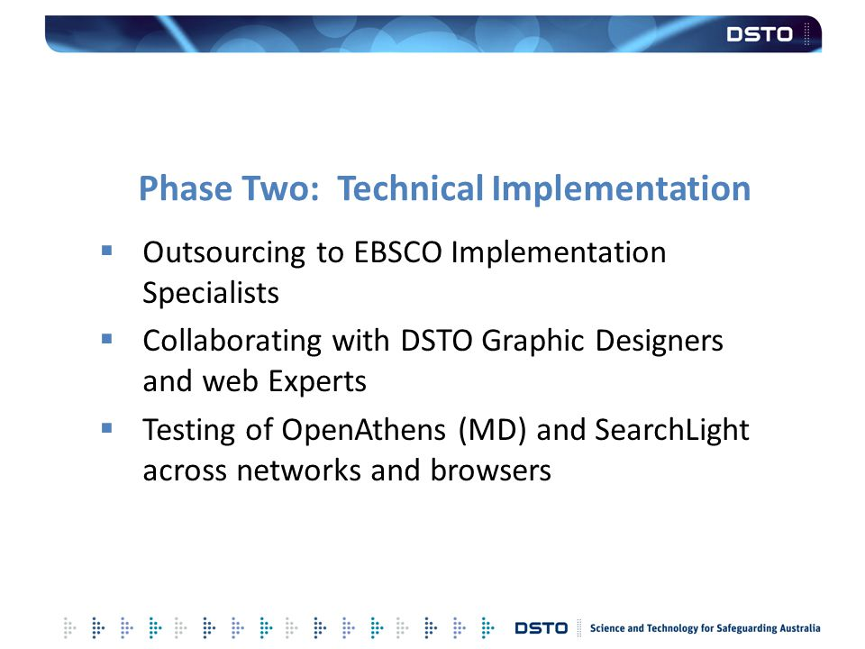 Phase Two: Technical Implementation  Outsourcing to EBSCO Implementation Specialists  Collaborating with DSTO Graphic Designers and web Experts  Te