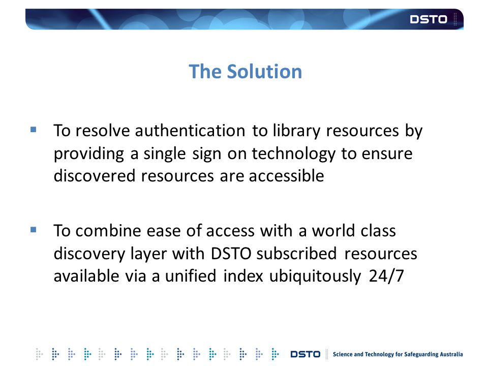The Solution  To resolve authentication to library resources by providing a single sign on technology to ensure discovered resources are accessible 