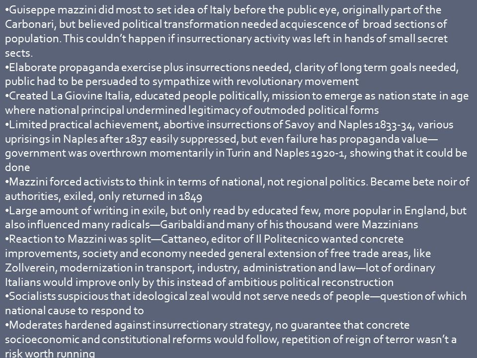 Alternative national strategy in 1840s developed—instead of revolution from below, possibilities for political changes in one or more of established ruling houses who could be persuaded to reform—deeply suspicious of populism, ambitions went no further than modest constitutionalism, close links to liberal aristocracy, especially Piedmont, wielded influence without recourse to subversive measures Lesson of Mazzini—population not ready for revolution Instead, initiative to be left to Piedmont (only state with independent political options, despite Charles Albert's prevarication) or Papal states Position of the constitutional monarchists, the moderates in-between Mazzinian left and status quo, came to center stage with ascendancy of Pius IX—reputation of liberal sympathies (not true), granted amnesty to prisoners (customary), conceded lay representation on consultative committees—consulta, wider commitments to examine civil and criminal law, press censorship and economic infrastructure (allowed development of free trade union, protested against Austrian occupation of Ferrara) Swept away by public excitement and praise Italians faced threat of public in dangerously volatile atmosphere with backdrop of food shortages and economic crisis Pressures for political reform increased—risings in most of urban centers—milan, turin, genoa, parma and modena Princes turned to moderates—hasty constitutions formed in naples, Rome and Tuscany Developments abroad ensured Italian local uprisings would be viewed in international context—february revolution in Paris, with uprisings in Vienna and budapest, resignation of Metternich in March 1848, stage set for concerted action against Austria (in theory) 1848 March Milan—initial boycott of tobacco (Austrian state monopoly) led to more general insurrection, managed to force large Austrian garrison under Radetzky out of Milan, but Milanese leaders unclear on policy, military strategy in hands of radical council of war