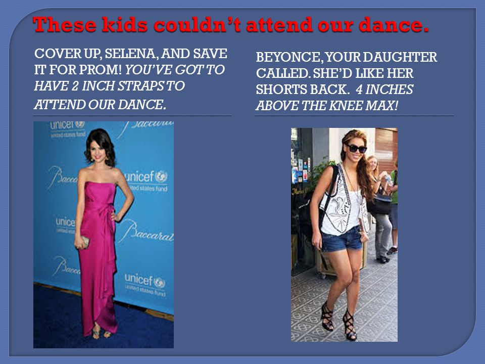 COVER UP, SELENA, AND SAVE IT FOR PROM. YOU'VE GOT TO HAVE 2 INCH STRAPS TO ATTEND OUR DANCE.