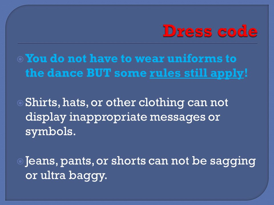  You do not have to wear uniforms to the dance BUT some rules still apply.