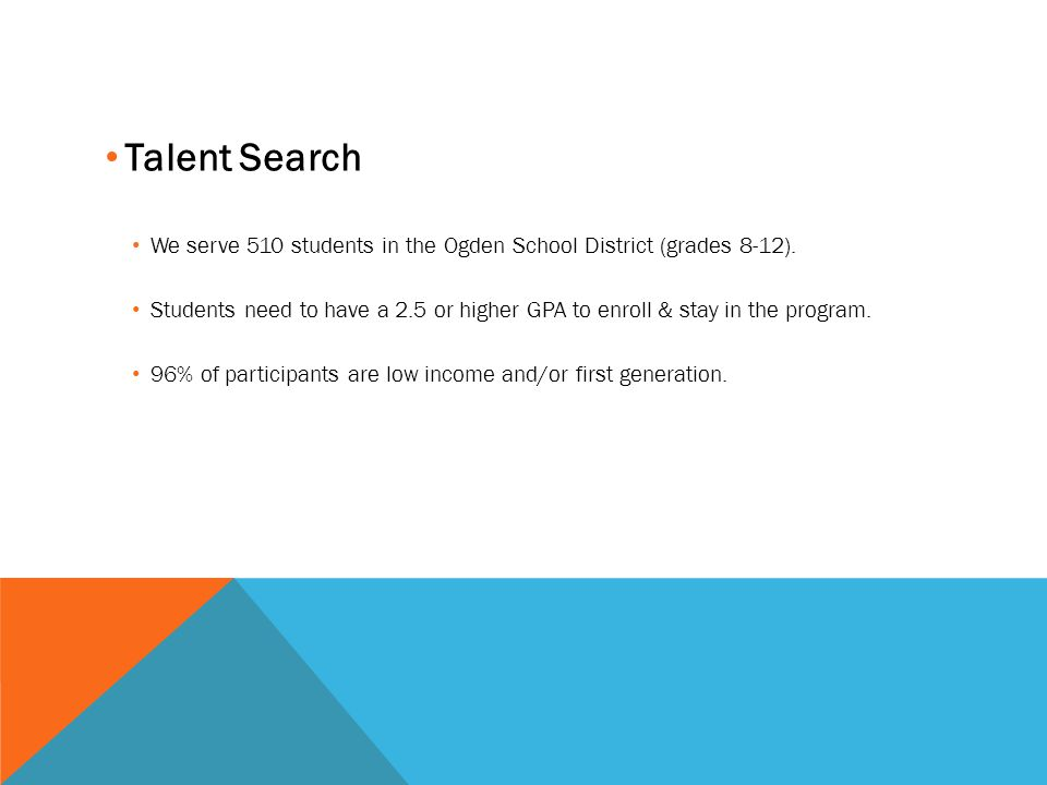 Talent Search We serve 510 students in the Ogden School District (grades 8-12). Students need to have a 2.5 or higher GPA to enroll & stay in the prog