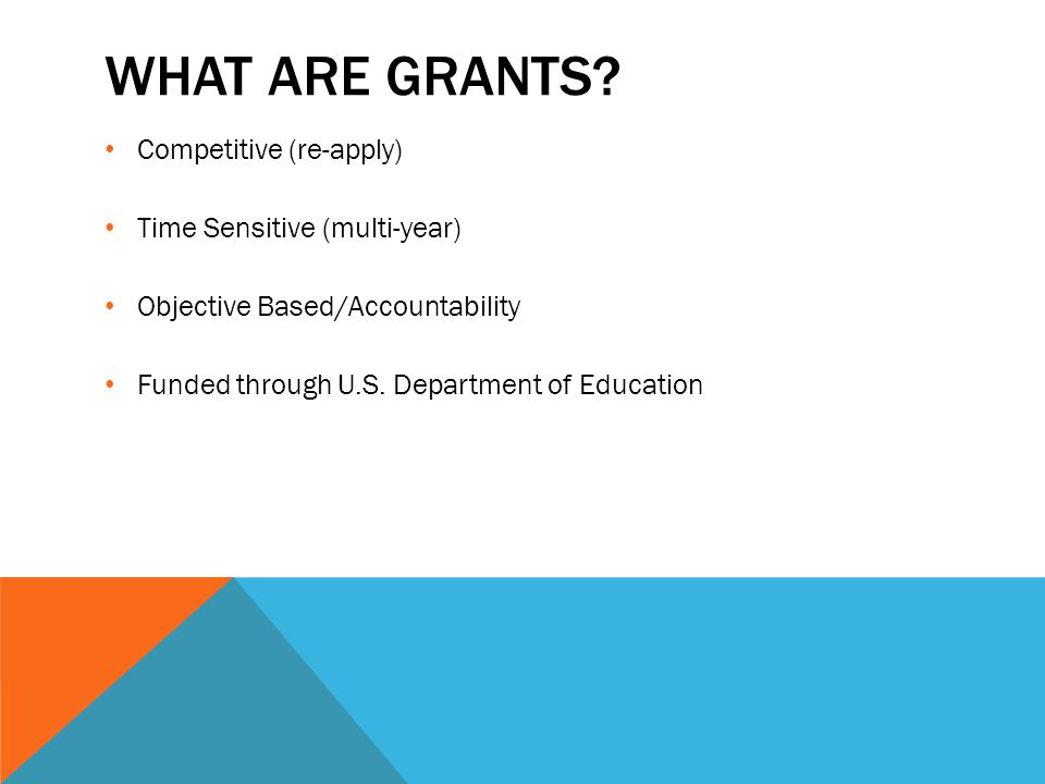 WHAT ARE GRANTS? Competitive (re-apply) Time Sensitive (multi-year) Objective Based/Accountability Funded through U.S. Department of Education