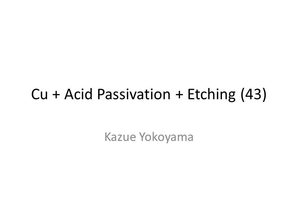 Cu + Acid Passivation + Etching (43) Kazue Yokoyama