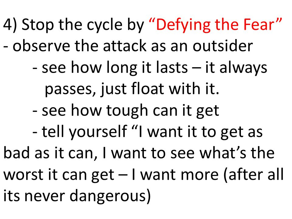 "4) Stop the cycle by ""Defying the Fear"" - observe the attack as an outsider - see how long it lasts – it always passes, just float with it. - see how"