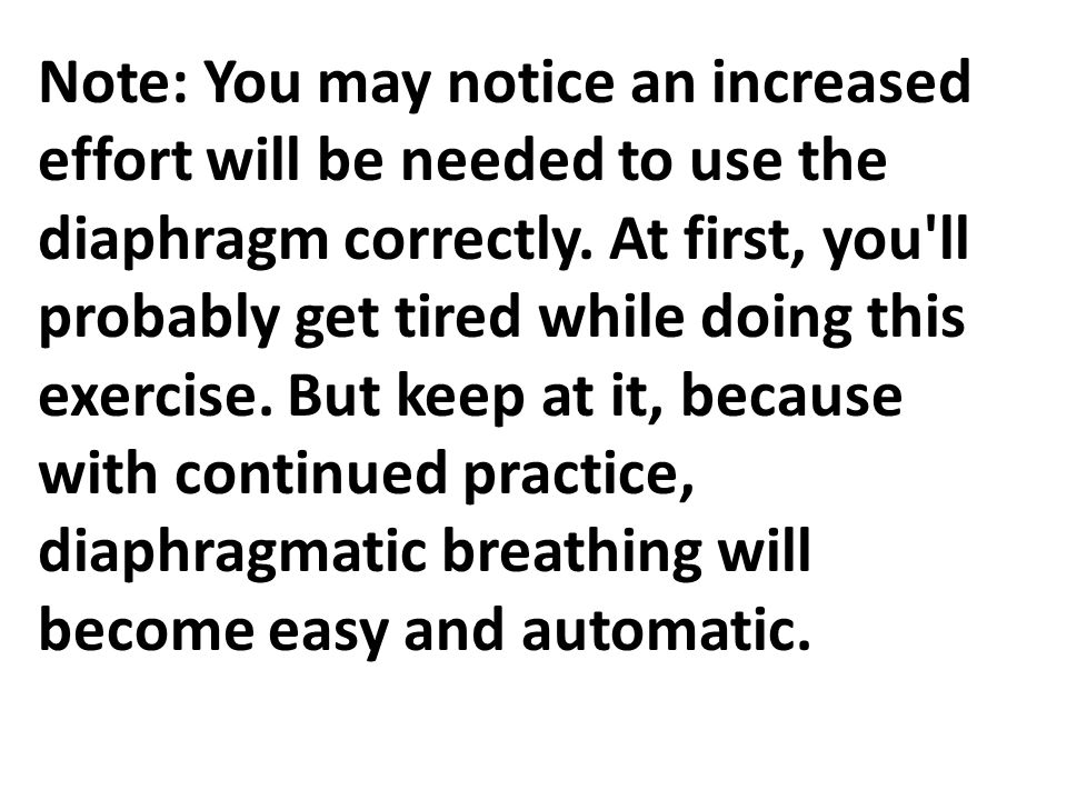 Note: You may notice an increased effort will be needed to use the diaphragm correctly. At first, you'll probably get tired while doing this exercise.
