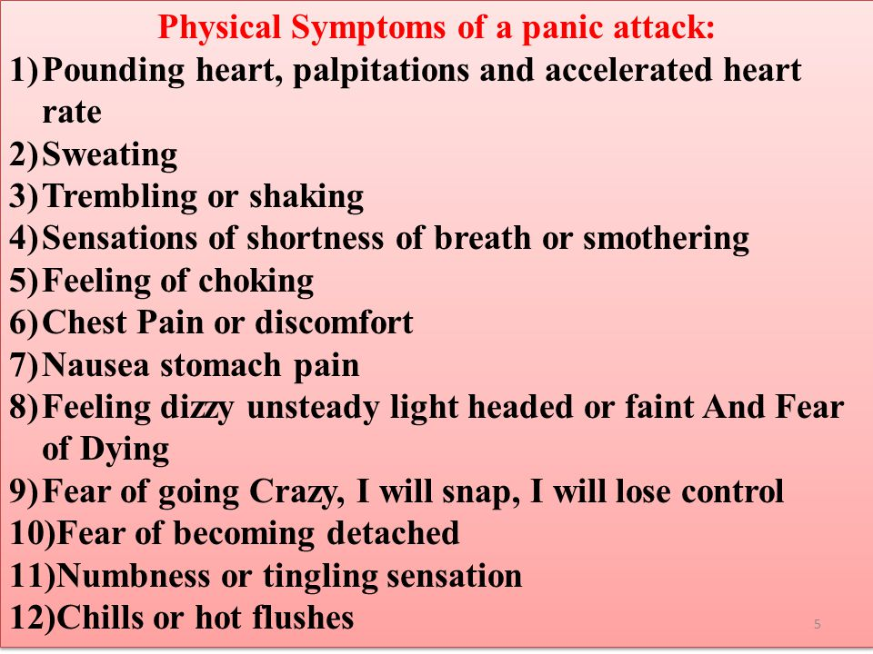 Physical Symptoms of a panic attack: 1)Pounding heart, palpitations and accelerated heart rate 2)Sweating 3)Trembling or shaking 4)Sensations of short