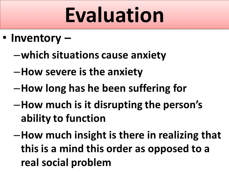 Evaluation Inventory – – which situations cause anxiety – How severe is the anxiety – How long has he been suffering for – How much is it disrupting t