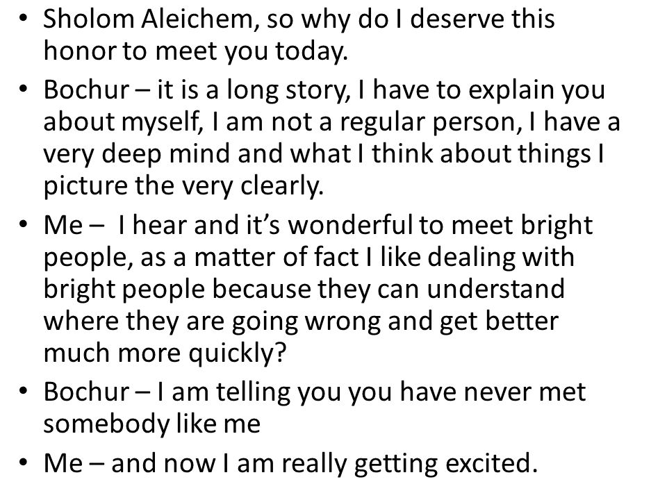 Sholom Aleichem, so why do I deserve this honor to meet you today. Bochur – it is a long story, I have to explain you about myself, I am not a regular