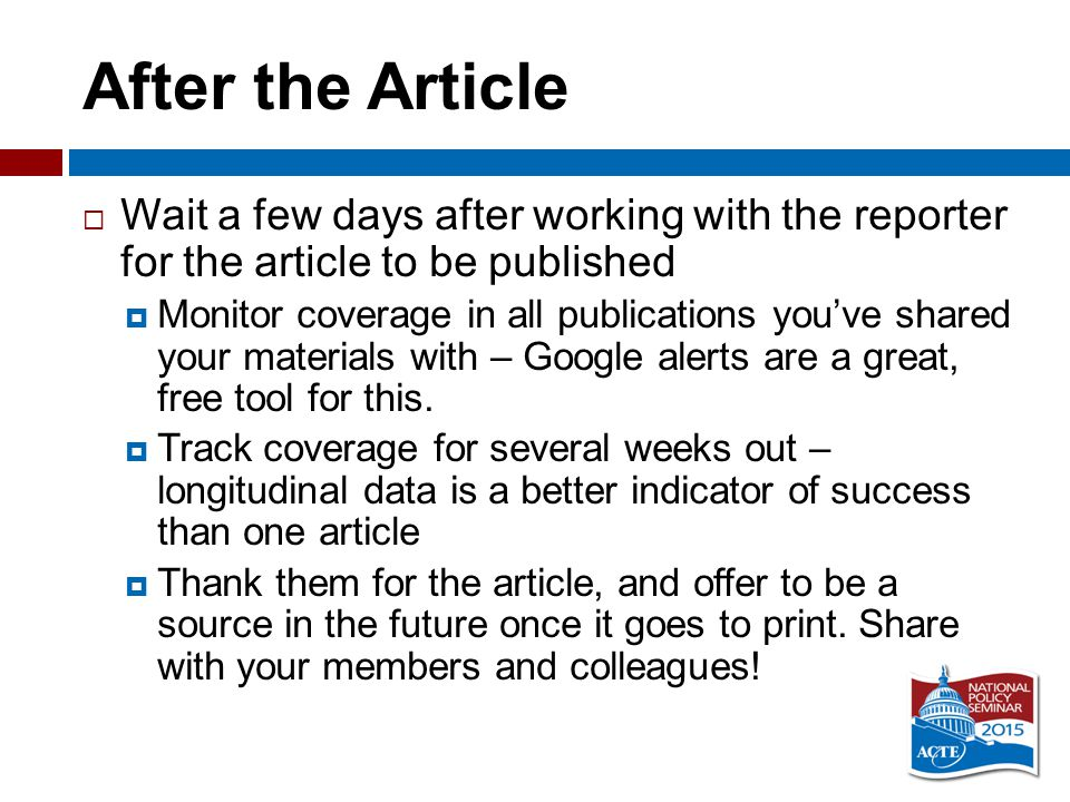 After the Article  Wait a few days after working with the reporter for the article to be published  Monitor coverage in all publications you've shared your materials with – Google alerts are a great, free tool for this.