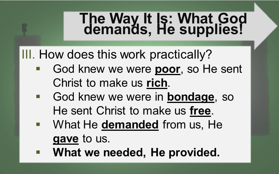 The Way It Is: What God demands, He supplies! III.How does this work practically?  God knew we were poor, so He sent Christ to make us rich.  God kn