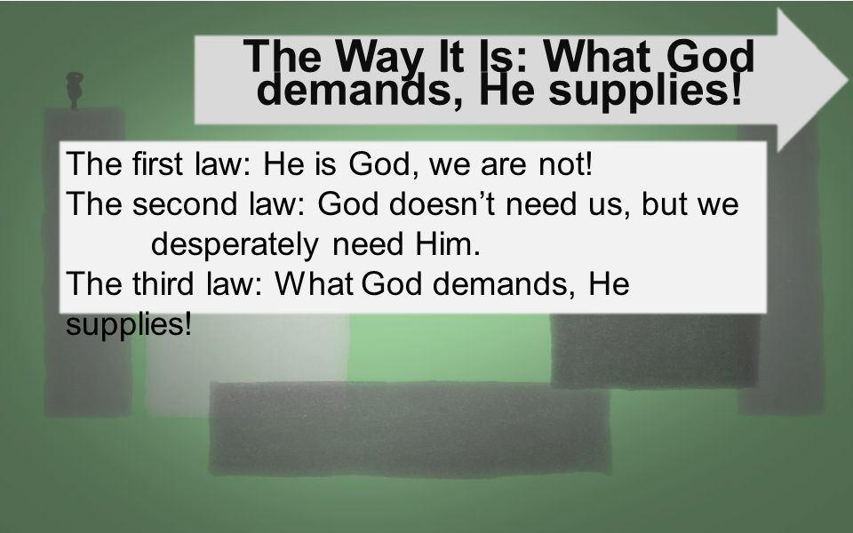 The Way It Is: What God demands, He supplies! The first law: He is God, we are not! The second law: God doesn't need us, but we desperately need Him.