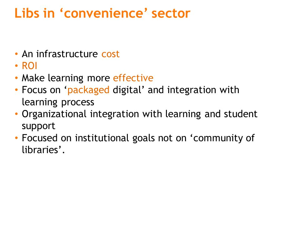 Libs in 'convenience' sector An infrastructure cost ROI Make learning more effective Focus on 'packaged digital' and integration with learning process