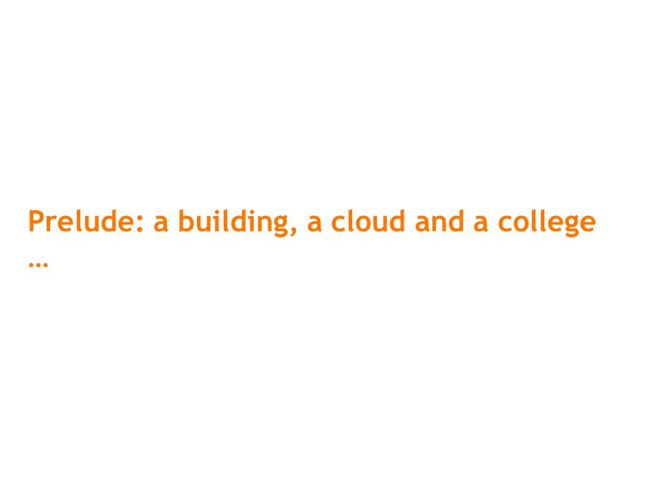 Prelude: a building, a cloud and a college …