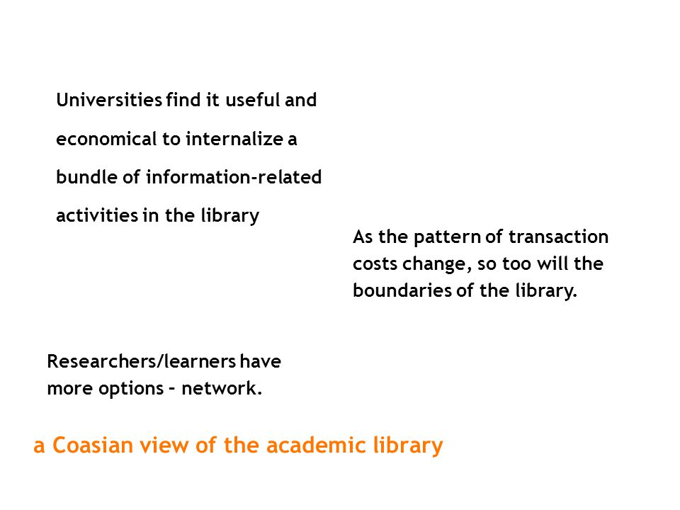 a Coasian view of the academic library Universities find it useful and economical to internalize a bundle of information-related activities in the lib