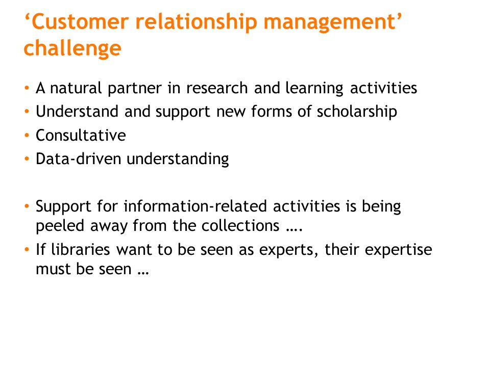'Customer relationship management' challenge A natural partner in research and learning activities Understand and support new forms of scholarship Con