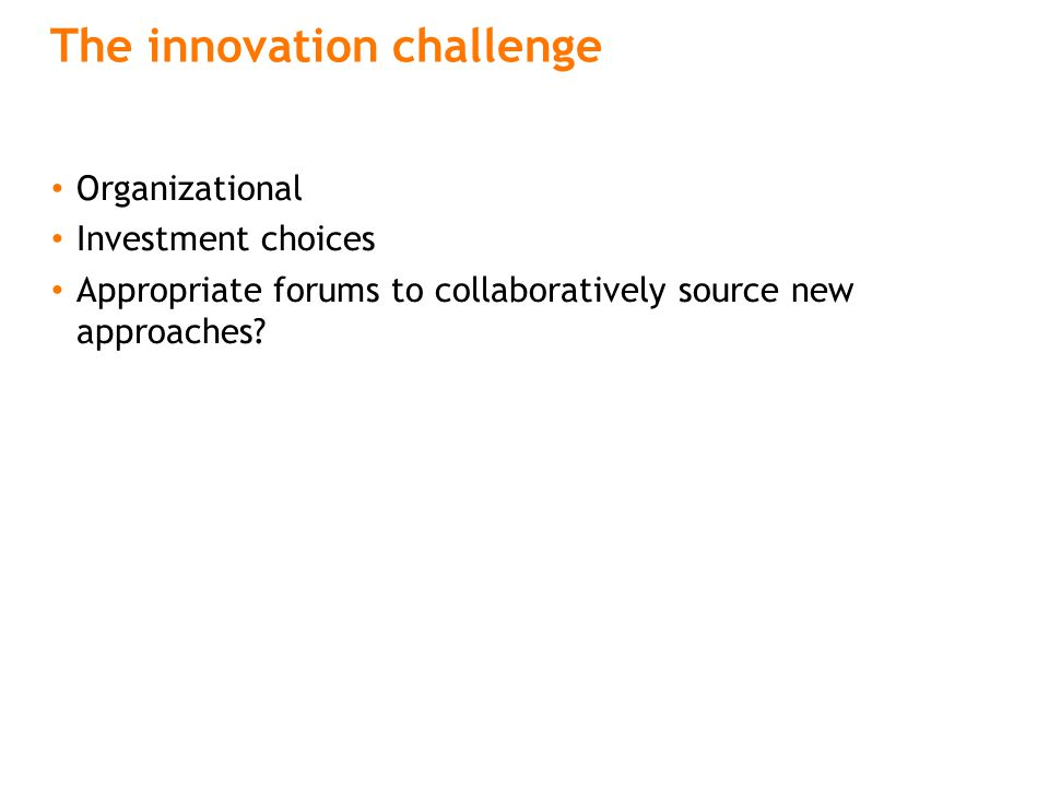 The innovation challenge Organizational Investment choices Appropriate forums to collaboratively source new approaches?