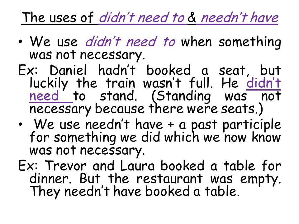 The uses of didn't need to & needn't have We use didn't need to when something was not necessary.