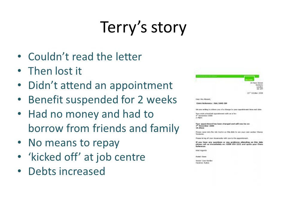 Terry's story Couldn't read the letter Then lost it Didn't attend an appointment Benefit suspended for 2 weeks Had no money and had to borrow from friends and family No means to repay 'kicked off' at job centre Debts increased