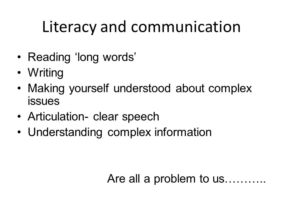 Literacy and communication Reading 'long words' Writing Making yourself understood about complex issues Articulation- clear speech Understanding complex information Are all a problem to us………..