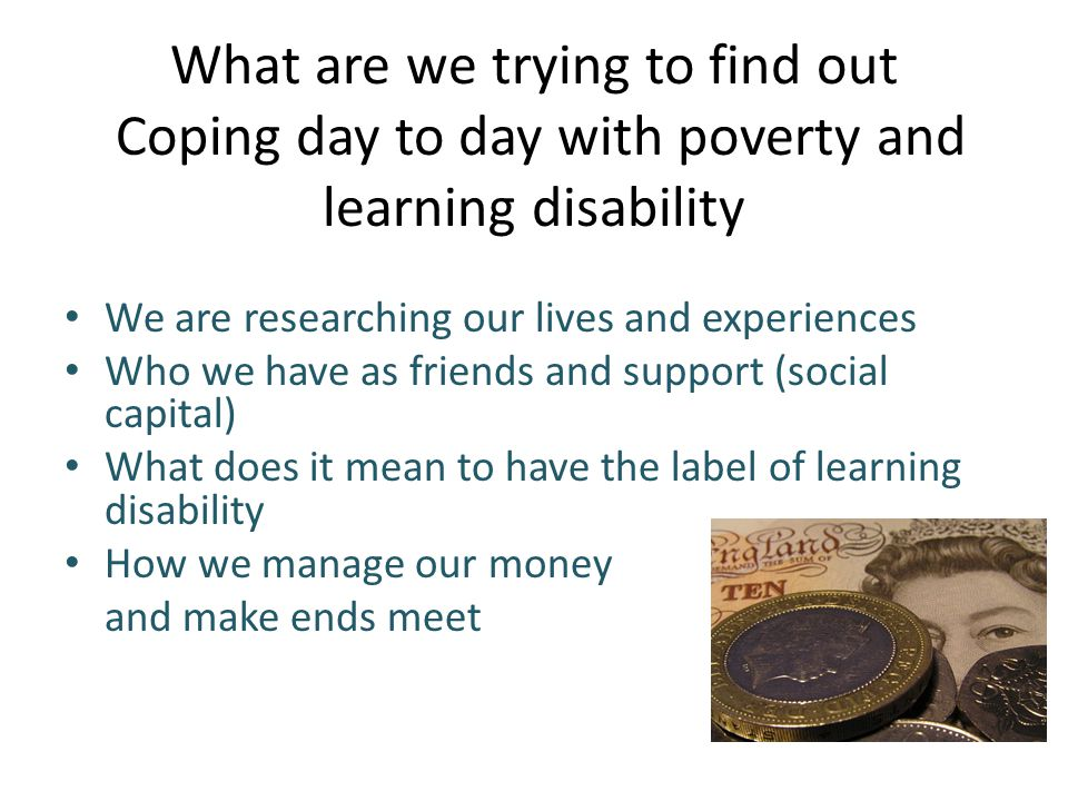 What are we trying to find out Coping day to day with poverty and learning disability We are researching our lives and experiences Who we have as friends and support (social capital) What does it mean to have the label of learning disability How we manage our money and make ends meet