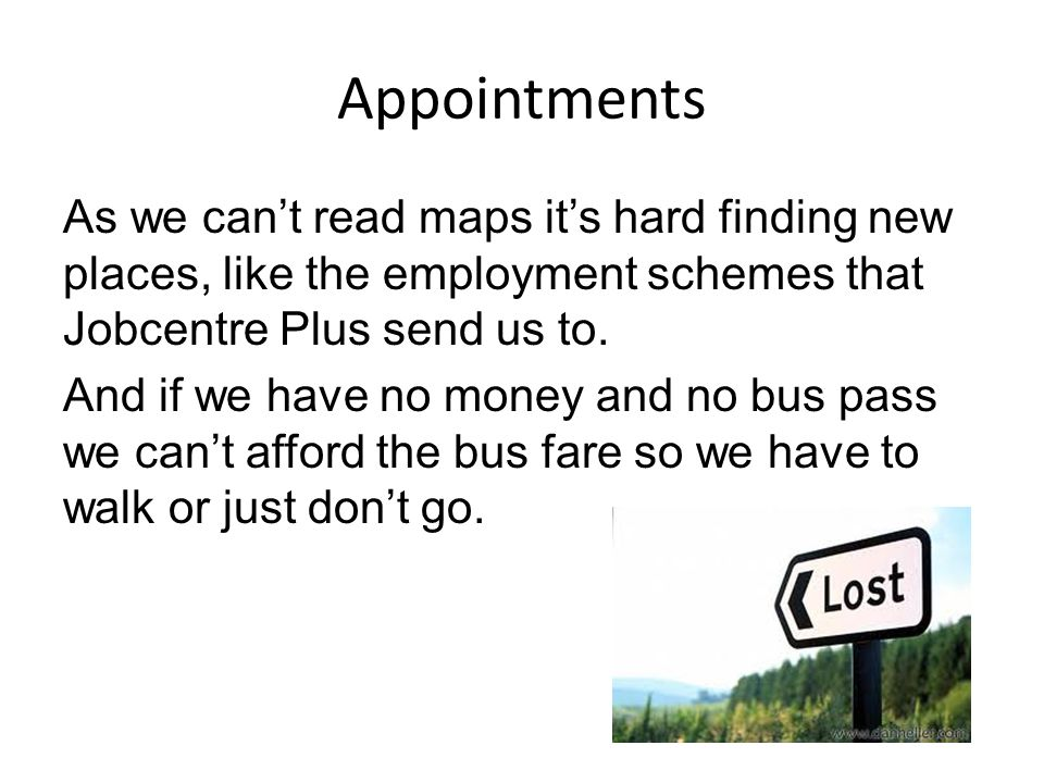 Appointments As we can't read maps it's hard finding new places, like the employment schemes that Jobcentre Plus send us to.