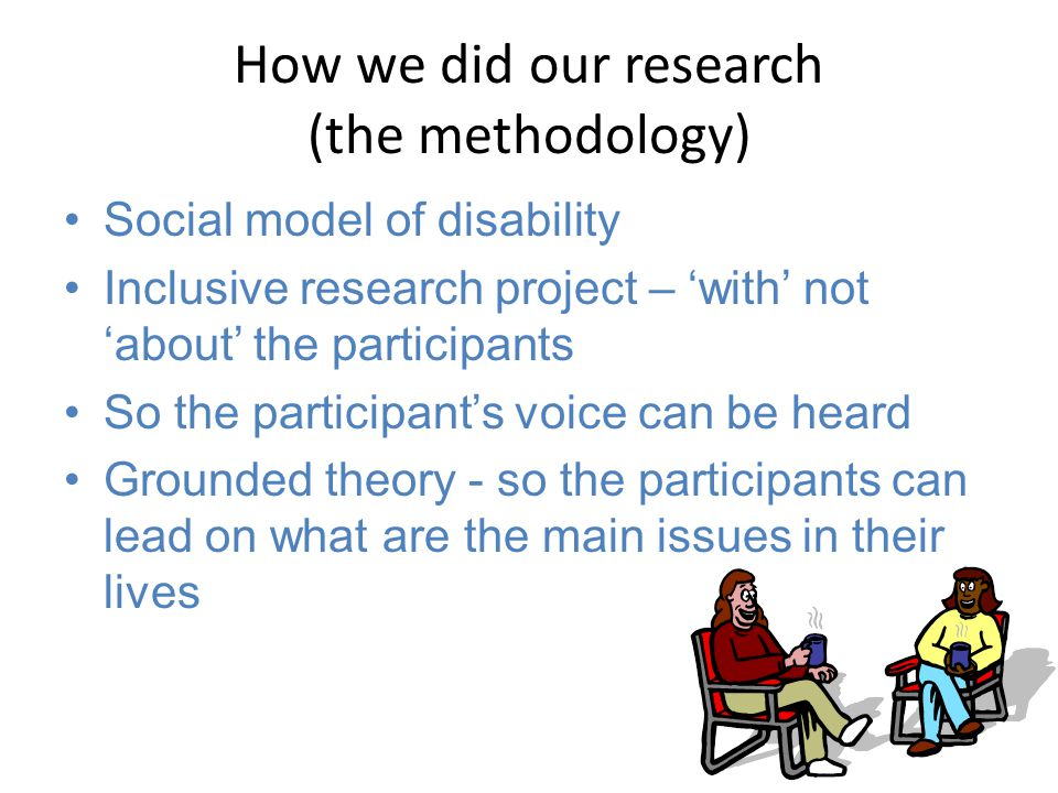 How we did our research (the methodology) Social model of disability Inclusive research project – 'with' not 'about' the participants So the participant's voice can be heard Grounded theory - so the participants can lead on what are the main issues in their lives