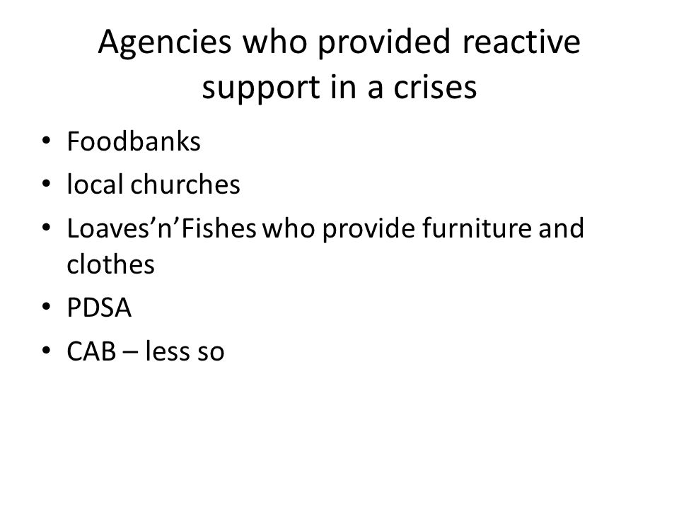Agencies who provided reactive support in a crises Foodbanks local churches Loaves'n'Fishes who provide furniture and clothes PDSA CAB – less so