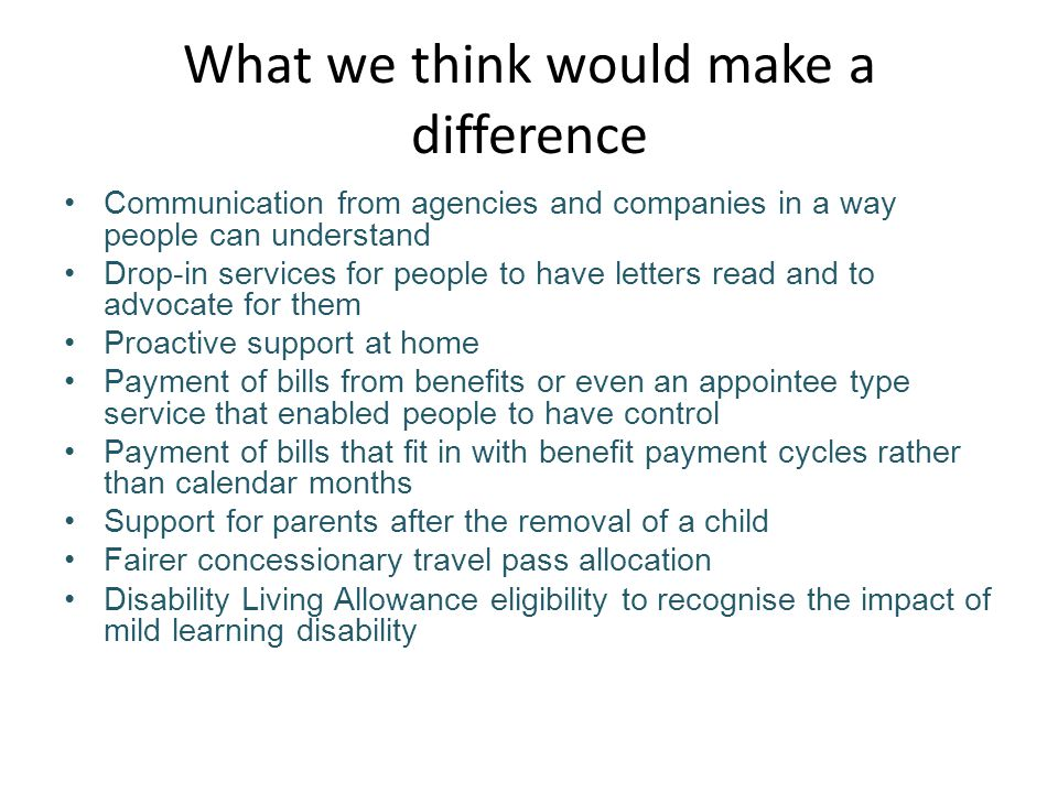 What we think would make a difference Communication from agencies and companies in a way people can understand Drop-in services for people to have letters read and to advocate for them Proactive support at home Payment of bills from benefits or even an appointee type service that enabled people to have control Payment of bills that fit in with benefit payment cycles rather than calendar months Support for parents after the removal of a child Fairer concessionary travel pass allocation Disability Living Allowance eligibility to recognise the impact of mild learning disability