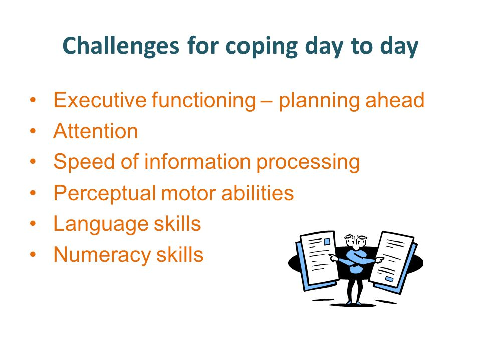 Challenges for coping day to day Executive functioning – planning ahead Attention Speed of information processing Perceptual motor abilities Language skills Numeracy skills
