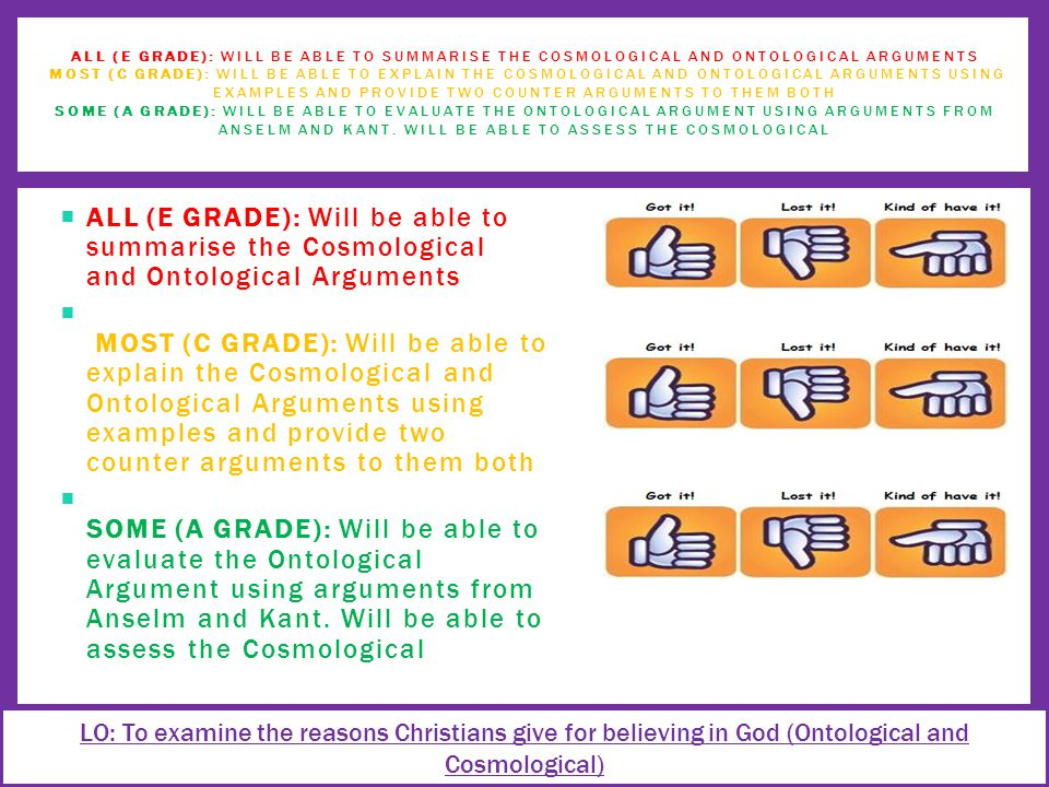  ALL (E GRADE): Will be able to summarise the Cosmological and Ontological Arguments  MOST (C GRADE): Will be able to explain the Cosmological and Ontological Arguments using examples and provide two counter arguments to them both  SOME (A GRADE): Will be able to evaluate the Ontological Argument using arguments from Anselm and Kant.
