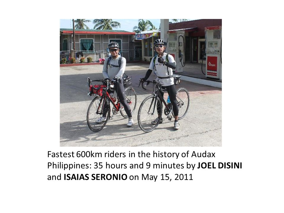 Fastest 600km riders in the history of Audax Philippines: 35 hours and 9 minutes by JOEL DISINI and ISAIAS SERONIO on May 15, 2011