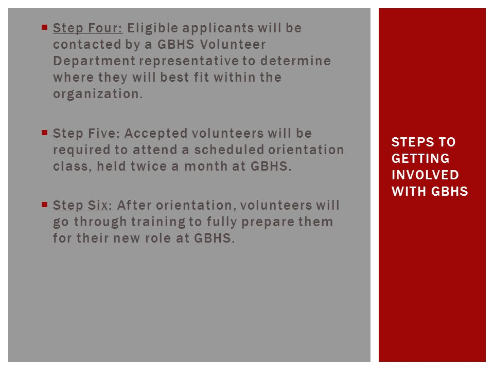  Step Four: Eligible applicants will be contacted by a GBHS Volunteer Department representative to determine where they will best fit within the orga