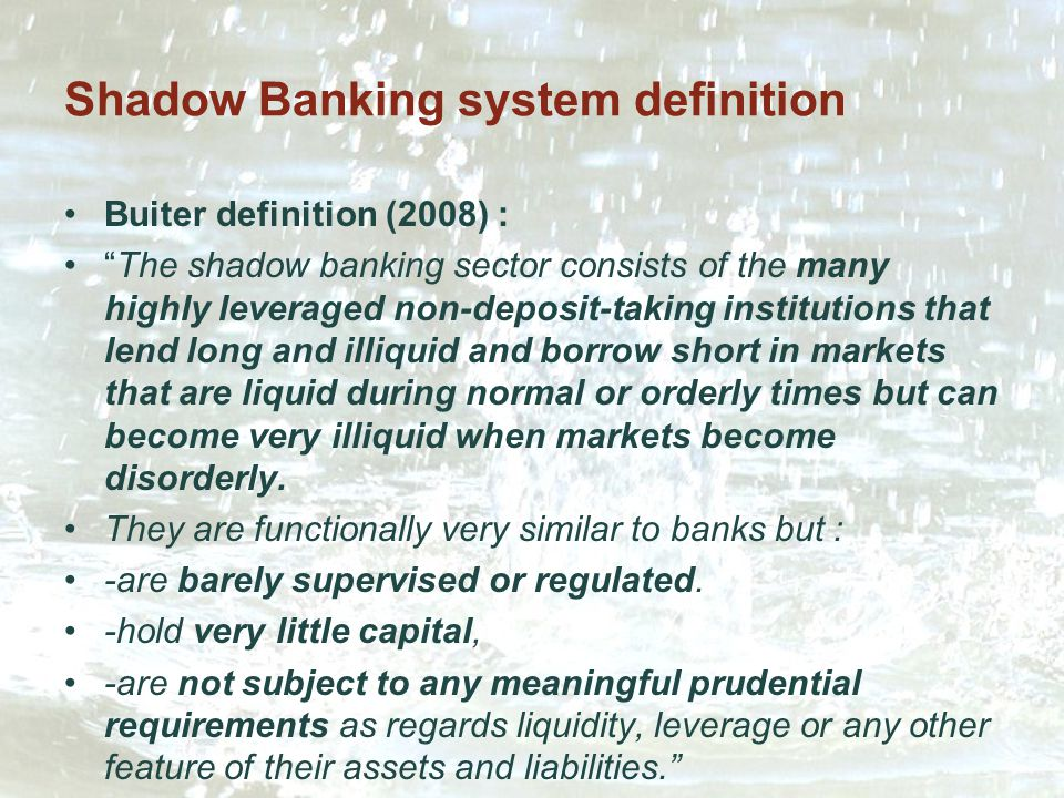 Shadow Banking system definition Buiter definition (2008) : The shadow banking sector consists of the many highly leveraged non-deposit-taking institutions that lend long and illiquid and borrow short in markets that are liquid during normal or orderly times but can become very illiquid when markets become disorderly.
