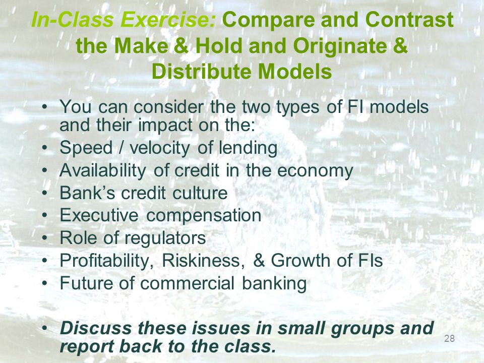 In-Class Exercise: Compare and Contrast the Make & Hold and Originate & Distribute Models You can consider the two types of FI models and their impact on the: Speed / velocity of lending Availability of credit in the economy Bank's credit culture Executive compensation Role of regulators Profitability, Riskiness, & Growth of FIs Future of commercial banking Discuss these issues in small groups and report back to the class.