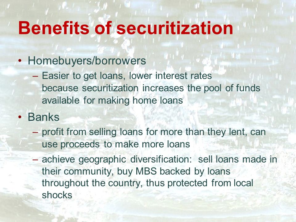Benefits of securitization Homebuyers/borrowers –Easier to get loans, lower interest rates because securitization increases the pool of funds available for making home loans Banks –profit from selling loans for more than they lent, can use proceeds to make more loans –achieve geographic diversification: sell loans made in their community, buy MBS backed by loans throughout the country, thus protected from local shocks