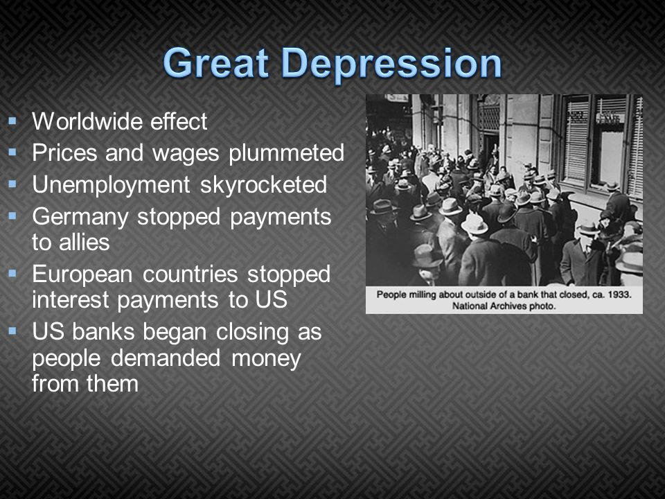  Worldwide effect  Prices and wages plummeted  Unemployment skyrocketed  Germany stopped payments to allies  European countries stopped interest payments to US  US banks began closing as people demanded money from them