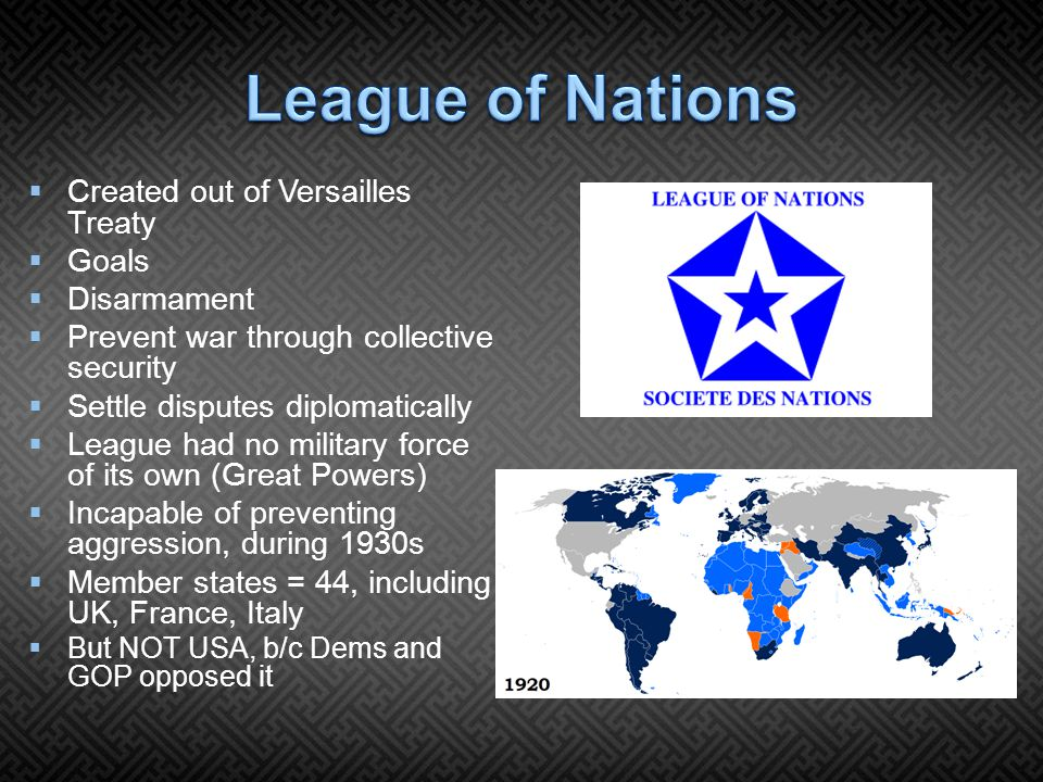  Created out of Versailles Treaty  Goals  Disarmament  Prevent war through collective security  Settle disputes diplomatically  League had no military force of its own (Great Powers)  Incapable of preventing aggression, during 1930s  Member states = 44, including UK, France, Italy  But NOT USA, b/c Dems and GOP opposed it