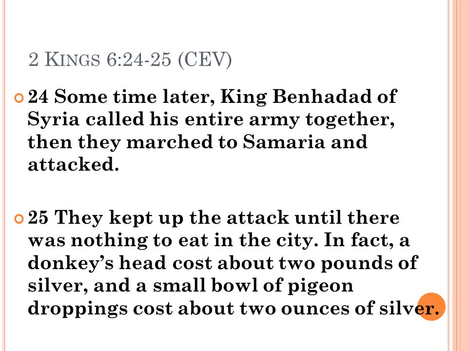 2 K INGS 6:24-25 (CEV) 24 Some time later, King Benhadad of Syria called his entire army together, then they marched to Samaria and attacked. 25 They