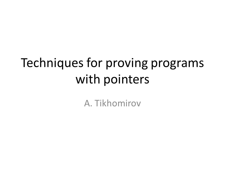 Techniques for proving programs with pointers A. Tikhomirov
