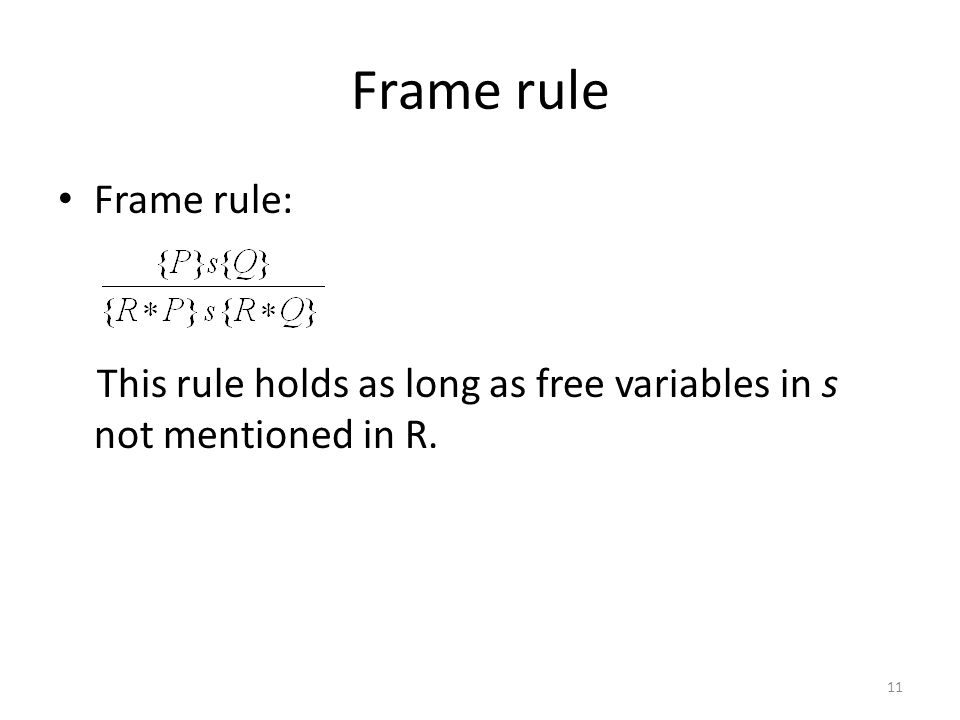 Frame rule Frame rule: This rule holds as long as free variables in s not mentioned in R. 11