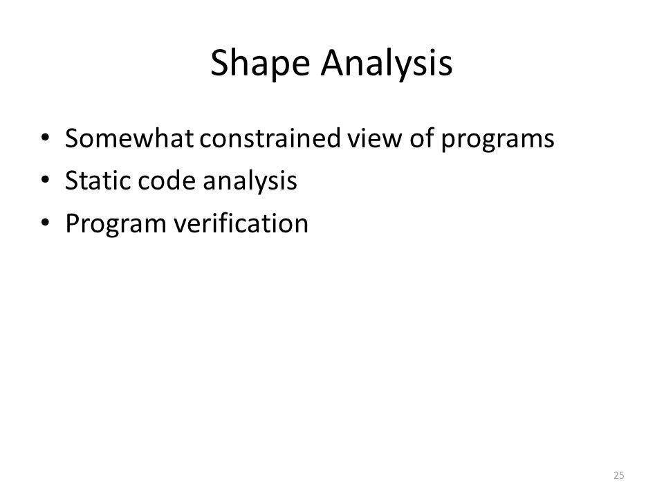 Shape Analysis Somewhat constrained view of programs Static code analysis Program verification 25