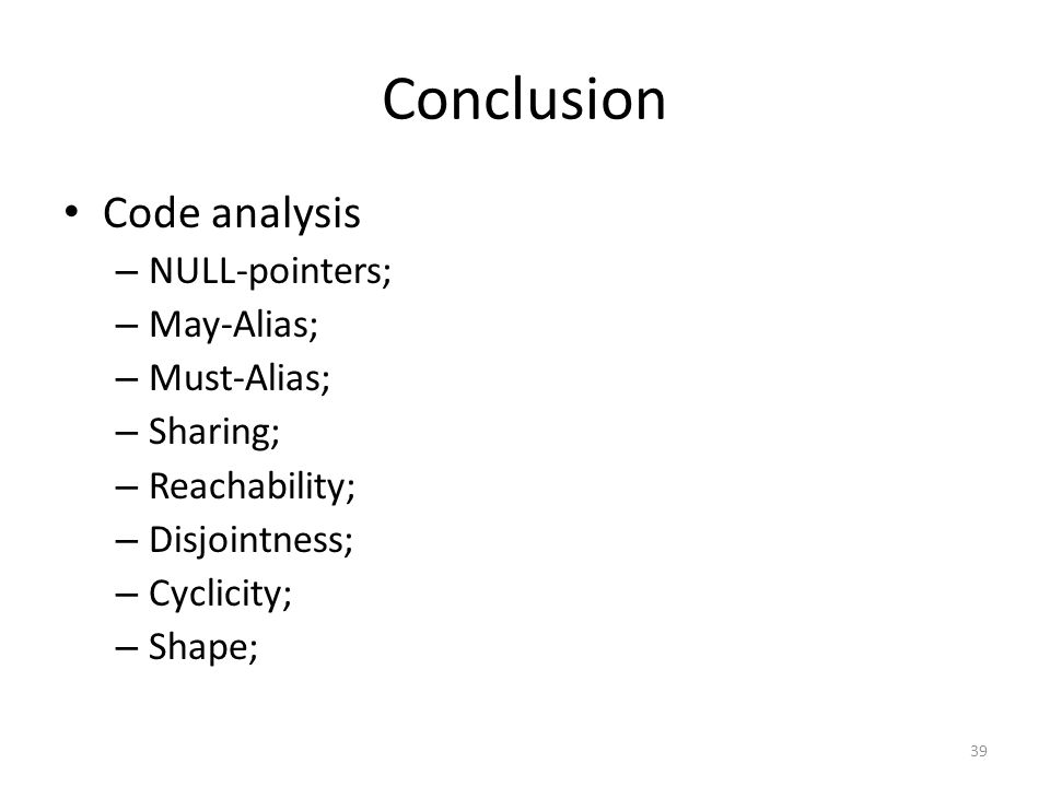 Conclusion Code analysis – NULL-pointers; – May-Alias; – Must-Alias; – Sharing; – Reachability; – Disjointness; – Cyclicity; – Shape; 39