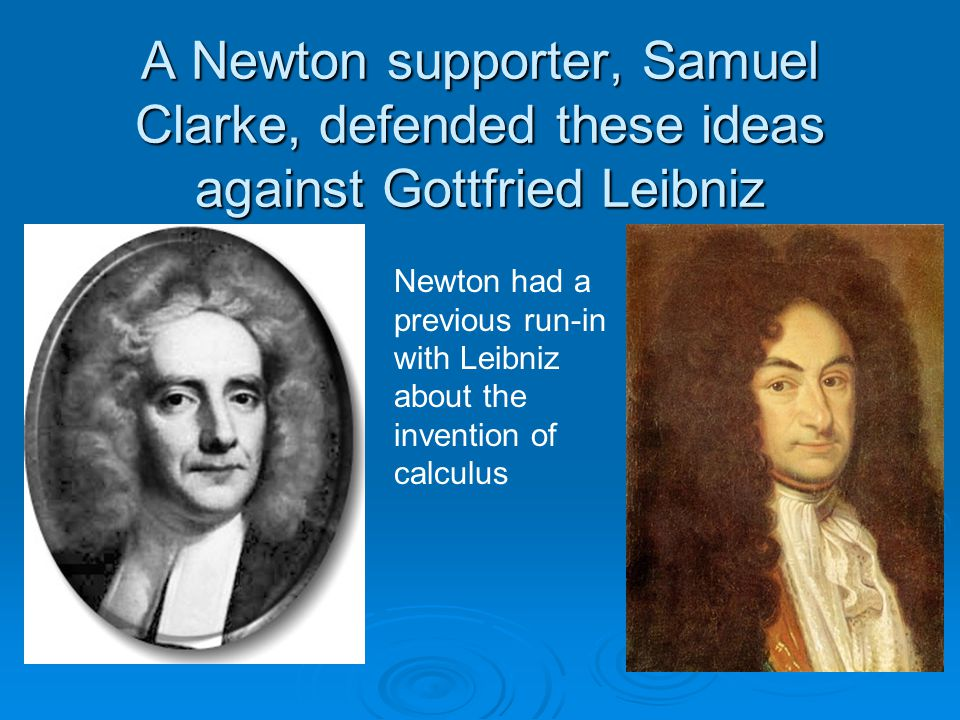 A Newton supporter, Samuel Clarke, defended these ideas against Gottfried Leibniz Newton had a previous run-in with Leibniz about the invention of calculus