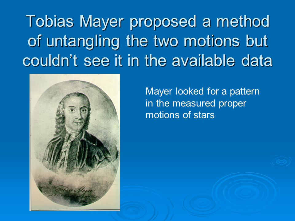 Tobias Mayer proposed a method of untangling the two motions but couldn't see it in the available data Mayer looked for a pattern in the measured proper motions of stars