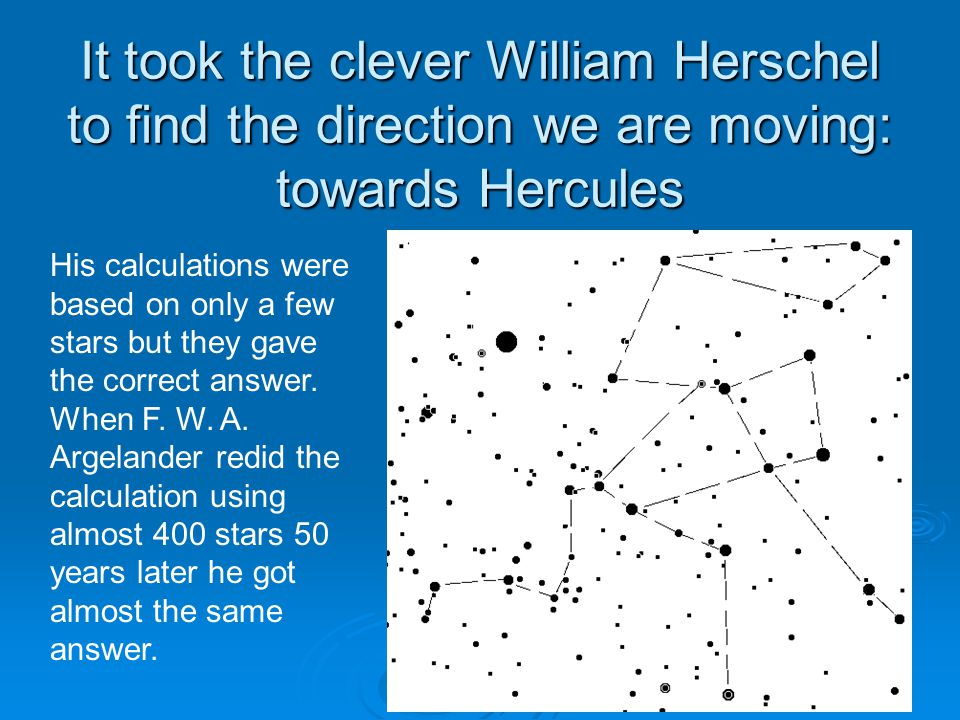 It took the clever William Herschel to find the direction we are moving: towards Hercules His calculations were based on only a few stars but they gave the correct answer.
