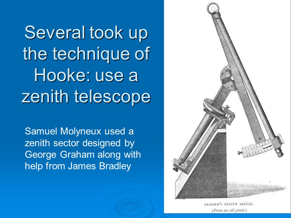 Several took up the technique of Hooke: use a zenith telescope Samuel Molyneux used a zenith sector designed by George Graham along with help from James Bradley