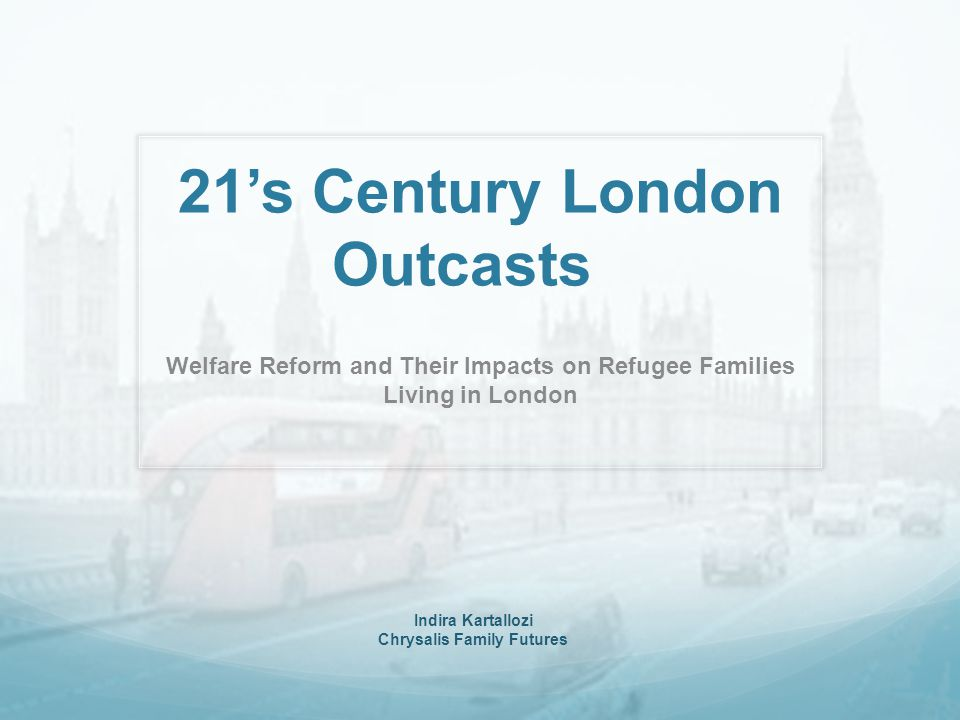 21's Century London Outcasts Welfare Reform and Their Impacts on Refugee Families Living in London Indira Kartallozi Chrysalis Family Futures