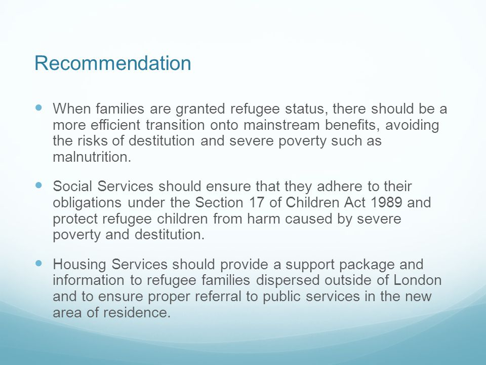 Recommendation When families are granted refugee status, there should be a more efficient transition onto mainstream benefits, avoiding the risks of destitution and severe poverty such as malnutrition.