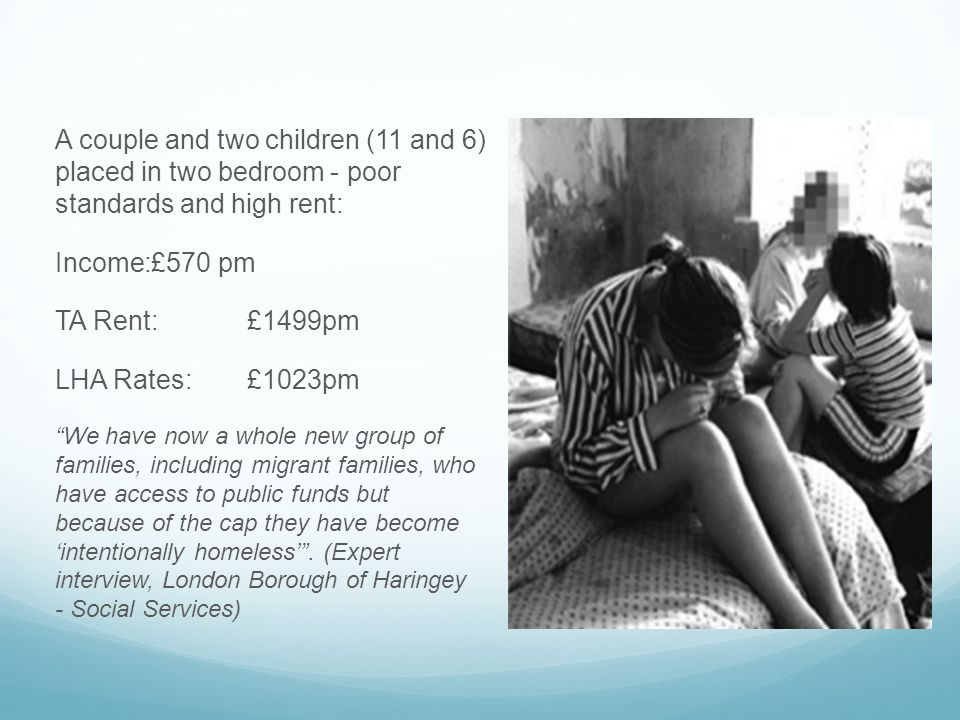 A couple and two children (11 and 6) placed in two bedroom - poor standards and high rent: Income:£570 pm TA Rent:£1499pm LHA Rates: £1023pm We have now a whole new group of families, including migrant families, who have access to public funds but because of the cap they have become 'intentionally homeless' .